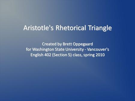 Aristotle's Rhetorical Triangle Created by Brett Oppegaard for Washington State University - Vancouver's English 402 (Section 5) class, spring 2010.