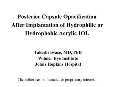 Posterior Capsule Opacification After Implantation of Hydrophilic or Hydrophobic Acrylic IOL Takeshi Iwase, MD, PhD Wilmer Eye Institute Johns Hopkins.
