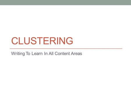 CLUSTERING Writing To Learn In All Content Areas.