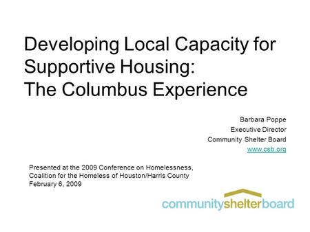 Developing Local Capacity for Supportive Housing: The Columbus Experience Barbara Poppe Executive Director Community Shelter Board www.csb.org Presented.