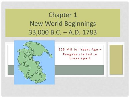 225 Million Years Ago – Pangaea started to break apart Chapter 1 New World Beginnings 33,000 B.C. – A.D. 1783.