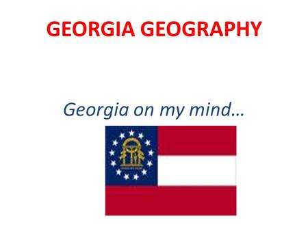 GEORGIA GEOGRAPHY Georgia on my mind…. Location Relative Location - The location of one place in relation to another Absolute Location - the exact spot.