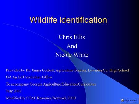 Wildlife Identification Chris Ellis And Nicole White Provided by Dr. James Corbett, Agriculture Teacher, Lowndes Co. High School GA Ag Ed Curriculum Office.