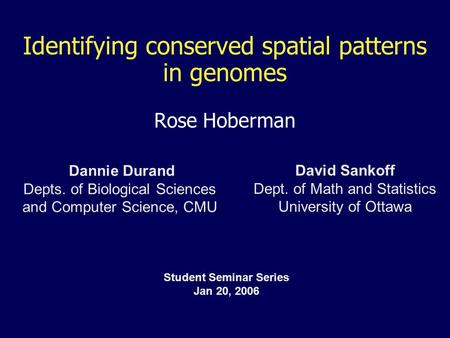 Identifying conserved spatial patterns in genomes Rose Hoberman Dannie Durand Depts. of Biological Sciences <strong>and</strong> Computer Science, CMU David Sankoff Dept.