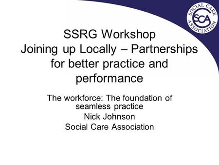 SSRG Workshop Joining up Locally – Partnerships for better practice and performance The workforce: The foundation of seamless practice Nick Johnson Social.