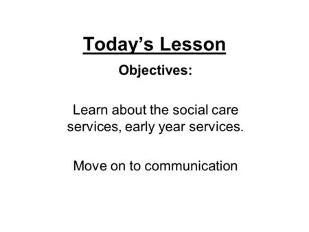 Today's Lesson Objectives: Learn about the social care services, early year services. Move on to communication.