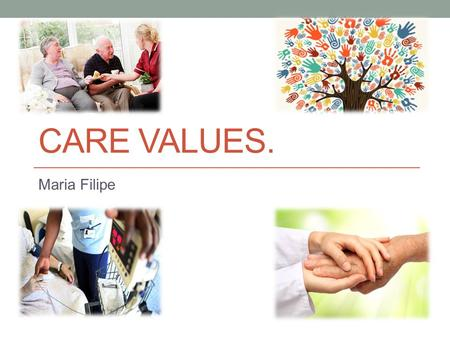 CARE VALUES. Maria Filipe. Introduction. I will be defining the importance of the care values that are practiced in health and social care, with reference.