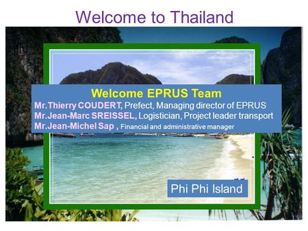 Welcome to Thailand Phi Phi Island Welcome EPRUS Team Mr.Thierry COUDERT, Prefect, Managing director of EPRUS Mr.Jean-Marc SREISSEL, Logistician, Project.