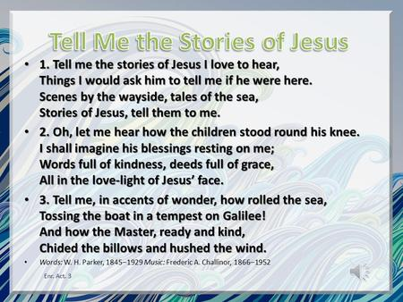 1. Tell me the stories of Jesus I love to hear, Things I would ask him to tell me if he were here. Scenes by the wayside, tales of the sea, Stories of.