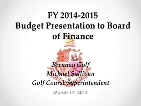 FY 2014-2015 Budget Presentation to Board of Finance March 17, 2014 Brennan Golf Michael Sullivan Golf Course Superintendent.