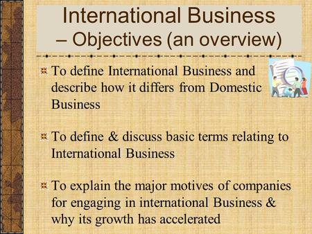 International Business – Objectives (an overview) To define International Business and describe how it differs from Domestic Business To define & discuss.