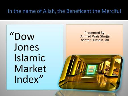"""Dow Jones Islamic Market Index"" Presented By: Ahmad Wais Shujja Ashtar Hussain Jan Presented By: Ahmad Wais Shujja Ashtar Hussain Jan."