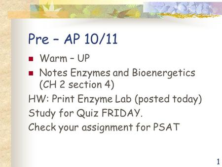 1 Pre – AP 10/11 Warm – UP Notes Enzymes and Bioenergetics (CH 2 section 4) HW: Print Enzyme Lab (posted today) Study for Quiz FRIDAY. Check your assignment.