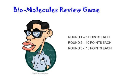 Bio-Molecules Review Game ROUND 1 – 5 POINTS EACH ROUND 2 – 10 POINTS EACH ROUND 3 - 15 POINTS EACH.