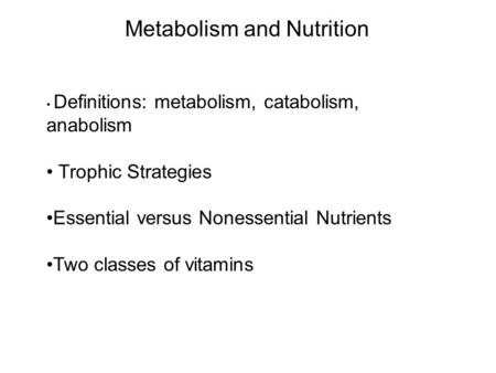 Metabolism and Nutrition Definitions: metabolism, catabolism, anabolism Trophic Strategies Essential versus Nonessential Nutrients Two classes of vitamins.