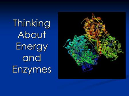 Thinking About Energy and Enzymes Thinking About Energy and Enzymes.