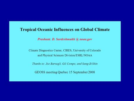 Tropical Oceanic Influences on Global Climate Prashant. D. noaa.gov Climate Diagnostics Center, CIRES, University of Colorado and Physical.