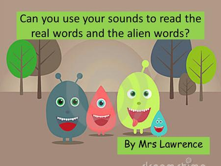 Can you use your sounds to read the real words and the alien words? By Mrs Lawrence.