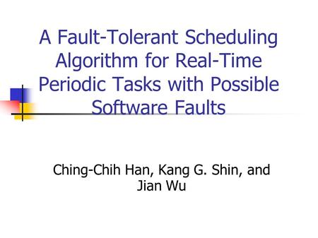 A Fault-Tolerant Scheduling Algorithm for Real-Time Periodic Tasks with Possible Software Faults Ching-Chih Han, Kang G. Shin, and Jian Wu.