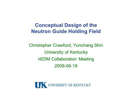 Conceptual Design of the Neutron Guide Holding Field Christopher Crawford, Yunchang Shin University of Kentucky nEDM Collaboration Meeting 2009-06-19.