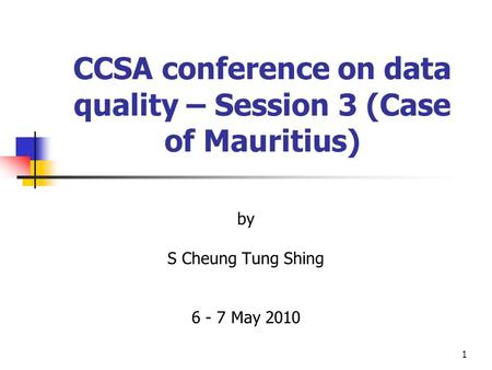 1 CCSA conference on data quality – Session 3 (Case of Mauritius) by S Cheung Tung Shing 6 - 7 May 2010.