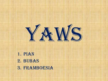 YAWS 1.PIAN 2.BUBAS 3.FRAMBOESIA. Yaws and its relatives are caused by spirochete bacteria Treponema.
