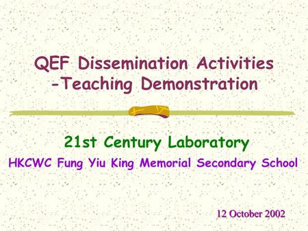 QEF Dissemination Activities -Teaching Demonstration 21st Century Laboratory 12 October 2002 HKCWC Fung Yiu King Memorial Secondary School.