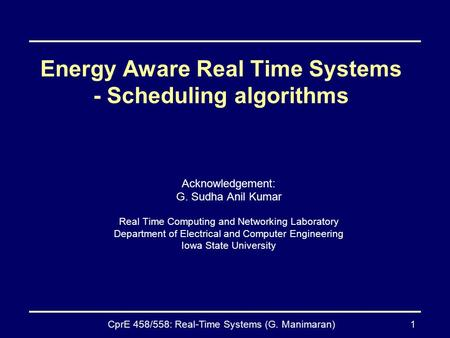 CprE 458/558: Real-Time Systems (G. Manimaran)1 Energy Aware Real Time Systems - Scheduling algorithms Acknowledgement: G. Sudha Anil Kumar Real Time Computing.