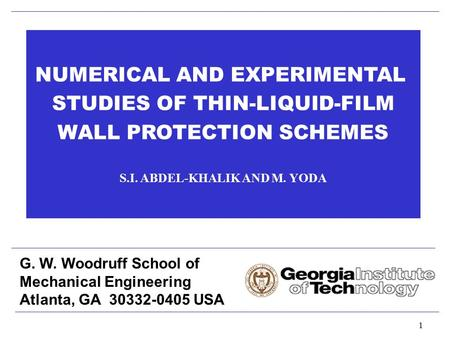 1 NUMERICAL AND EXPERIMENTAL STUDIES OF THIN-LIQUID-FILM WALL PROTECTION SCHEMES S.I. ABDEL-KHALIK AND M. YODA G. W. Woodruff School of Mechanical Engineering.