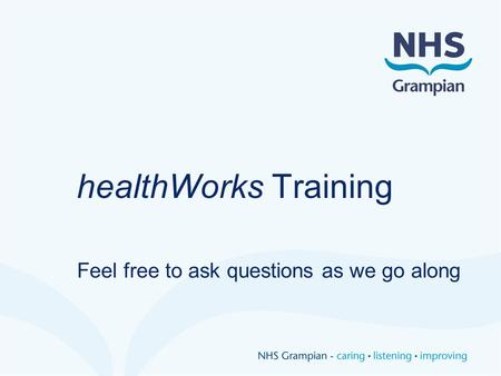 HealthWorks Training Feel free to ask questions as we go along.