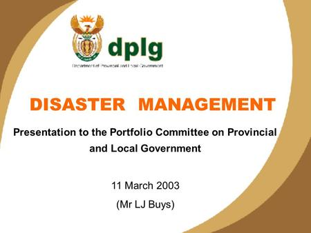 1 DISASTER MANAGEMENT Presentation to the Portfolio Committee on Provincial and Local Government 11 March 2003 (Mr LJ Buys)