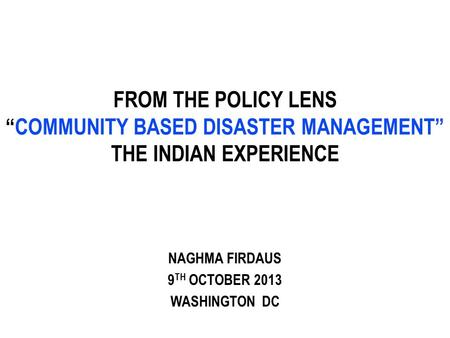 "FROM THE POLICY LENS ""COMMUNITY BASED DISASTER MANAGEMENT"" THE INDIAN EXPERIENCE NAGHMA FIRDAUS 9 TH OCTOBER 2013 WASHINGTON DC."