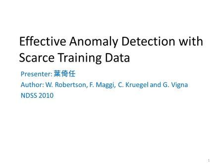 Effective Anomaly Detection with Scarce Training Data Presenter: 葉倚任 Author: W. Robertson, F. Maggi, C. Kruegel and G. Vigna NDSS 2010 1.