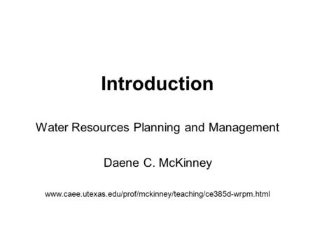Water Resources Planning and Management Daene C. McKinney www.caee.utexas.edu/prof/mckinney/teaching/ce385d-wrpm.html Introduction.