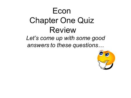 Econ Chapter One Quiz Review Let's come up with some good answers to these questions…