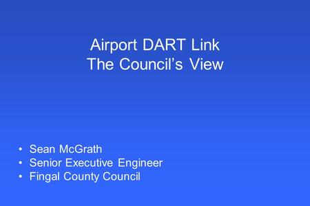 Airport DART Link The Council's View Sean McGrath Senior Executive Engineer Fingal County Council.