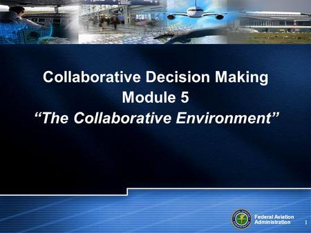 "Federal Aviation Administration 1 Collaborative Decision Making Module 5 ""The Collaborative Environment"""