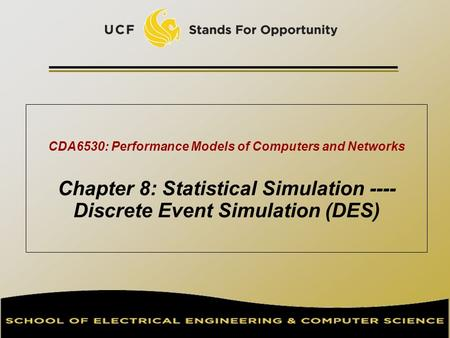 CDA6530: Performance Models of Computers and Networks Chapter 8: Statistical Simulation ---- Discrete Event Simulation (DES) TexPoint fonts used in EMF.