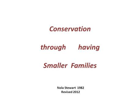 Conservation through having Smaller Families Nola Stewart 1982 Revised 2012.