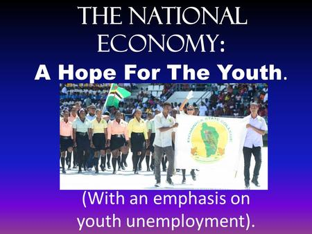 The National Economy : A Hope For The Youth. (With an emphasis on youth unemployment).