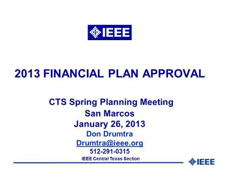 IEEE Central Texas Section 2013 FINANCIAL PLAN APPROVAL CTS Spring Planning Meeting San Marcos January 26, 2013 Don Drumtra 512-291-0315.