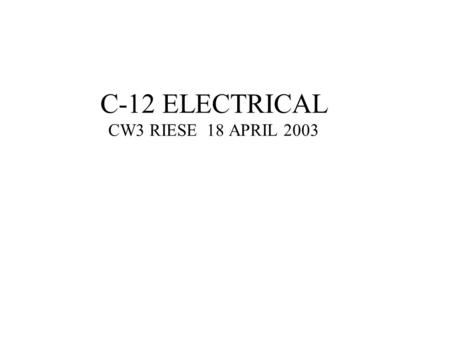 C-12 ELECTRICAL CW3 RIESE 18 APRIL 2003. DC SYSTEM -24V, 34 AMP HOUR NICKEL CAD BATTERY -2 250A 30V DC STARTER/GENERATORS -AN EXTERNAL DC POWER SYSTEM.