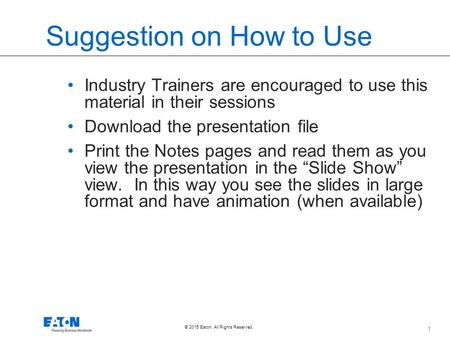 1 © 2015 Eaton. All Rights Reserved.. Suggestion on How to Use Industry Trainers are encouraged to use this material in their sessions Download the presentation.