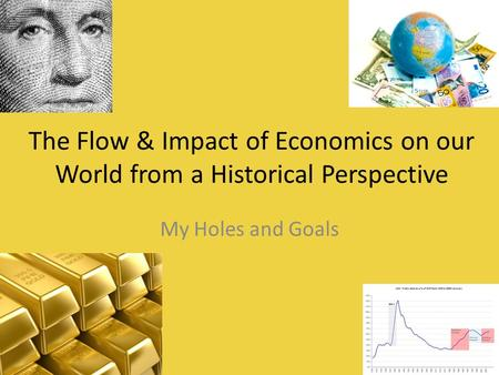 The Flow & Impact of Economics on our World from a Historical Perspective My Holes and Goals.
