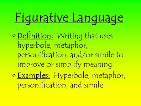Figurative Language Definition: Writing that uses hyperbole, metaphor, personification, and/or simile to improve or simplify meaning. Examples: Hyperbole,