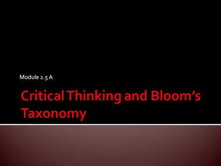 Module 2.5 A.  Understand Bloom's Taxonomy to aid in structuring a session or multiple sessions.  Use mnemonics to help memorize information.  Discover.