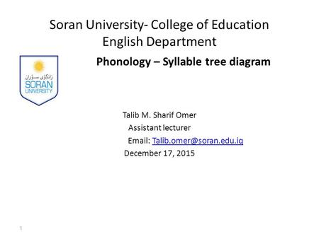 Soran University- College of Education English Department Phonology – Syllable tree diagram Talib M. Sharif Omer Assistant lecturer