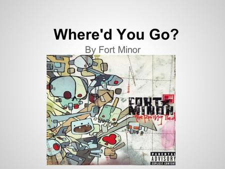 Where'd You Go? By Fort Minor. Where'd you go? I miss you so, Seems like it's been forever, That you've been gone. She said Some days I feel like s***,
