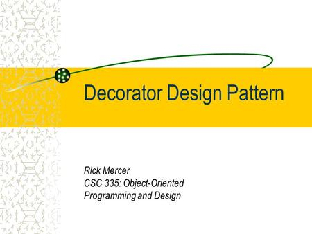 Decorator Design Pattern Rick Mercer CSC 335: Object-Oriented Programming and Design.