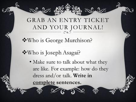 GRAB AN ENTRY TICKET AND YOUR JOURNAL!  Who is George Murchison?  Who is Joseph Asagai? Make sure to talk about what they are like. For example: how.